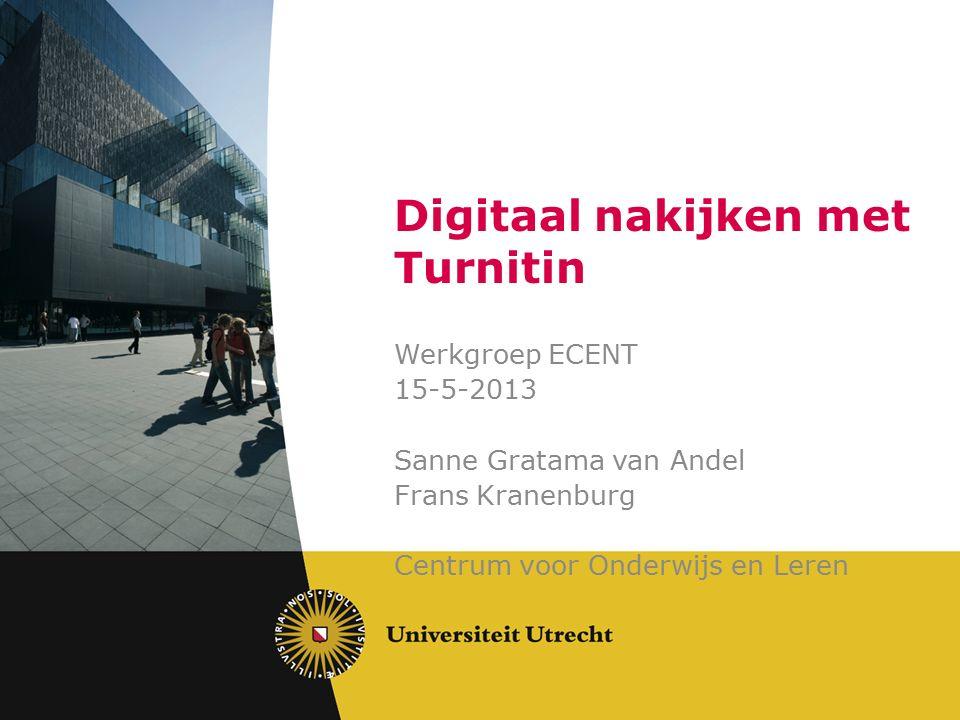 Digitaal nakijken met Turnitin Werkgroep ECENT 15-5-2013 Sanne Gratama van Andel Frans Kranenburg Centrum voor Onderwijs en Leren