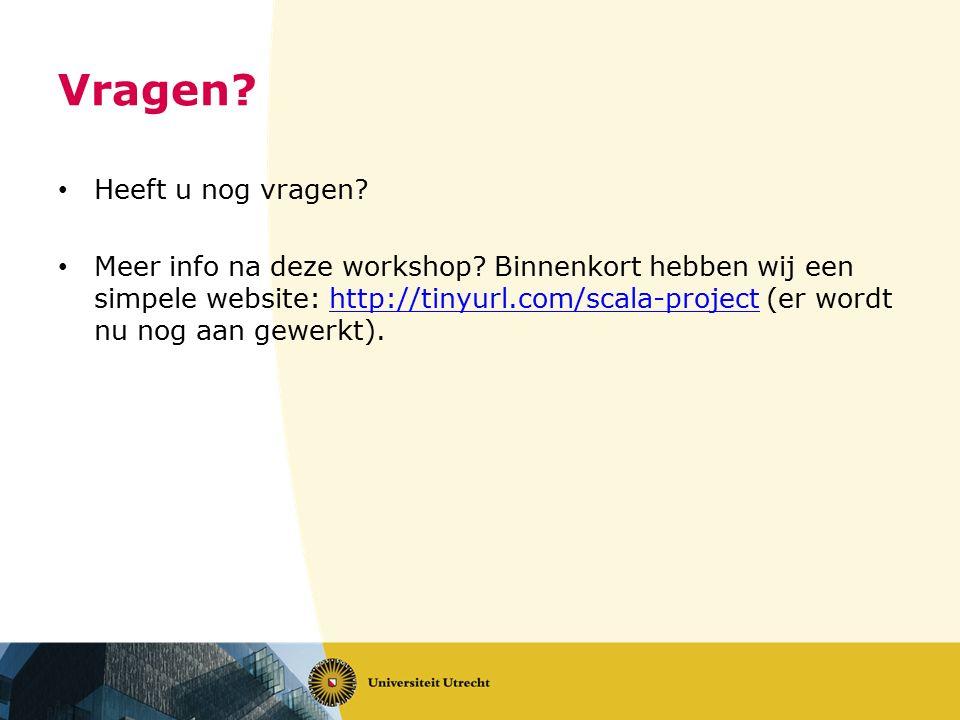 Vragen? Heeft u nog vragen? Meer info na deze workshop? Binnenkort hebben wij een simpele website: http://tinyurl.com/scala-project (er wordt nu nog a