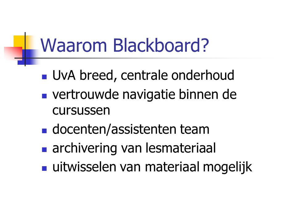 Waarom Blackboard? UvA breed, centrale onderhoud vertrouwde navigatie binnen de cursussen docenten/assistenten team archivering van lesmateriaal uitwi