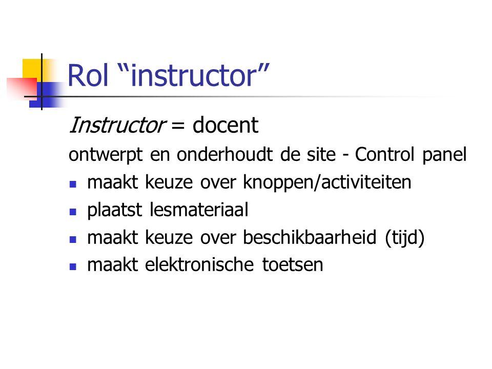 Rol instructor Instructor = docent ontwerpt en onderhoudt de site - Control panel maakt keuze over knoppen/activiteiten plaatst lesmateriaal maakt keuze over beschikbaarheid (tijd) maakt elektronische toetsen