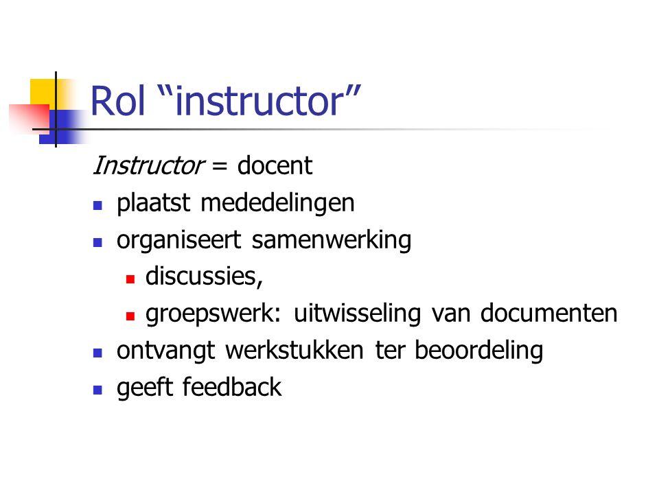 Rol instructor Instructor = docent plaatst mededelingen organiseert samenwerking discussies, groepswerk: uitwisseling van documenten ontvangt werkstukken ter beoordeling geeft feedback