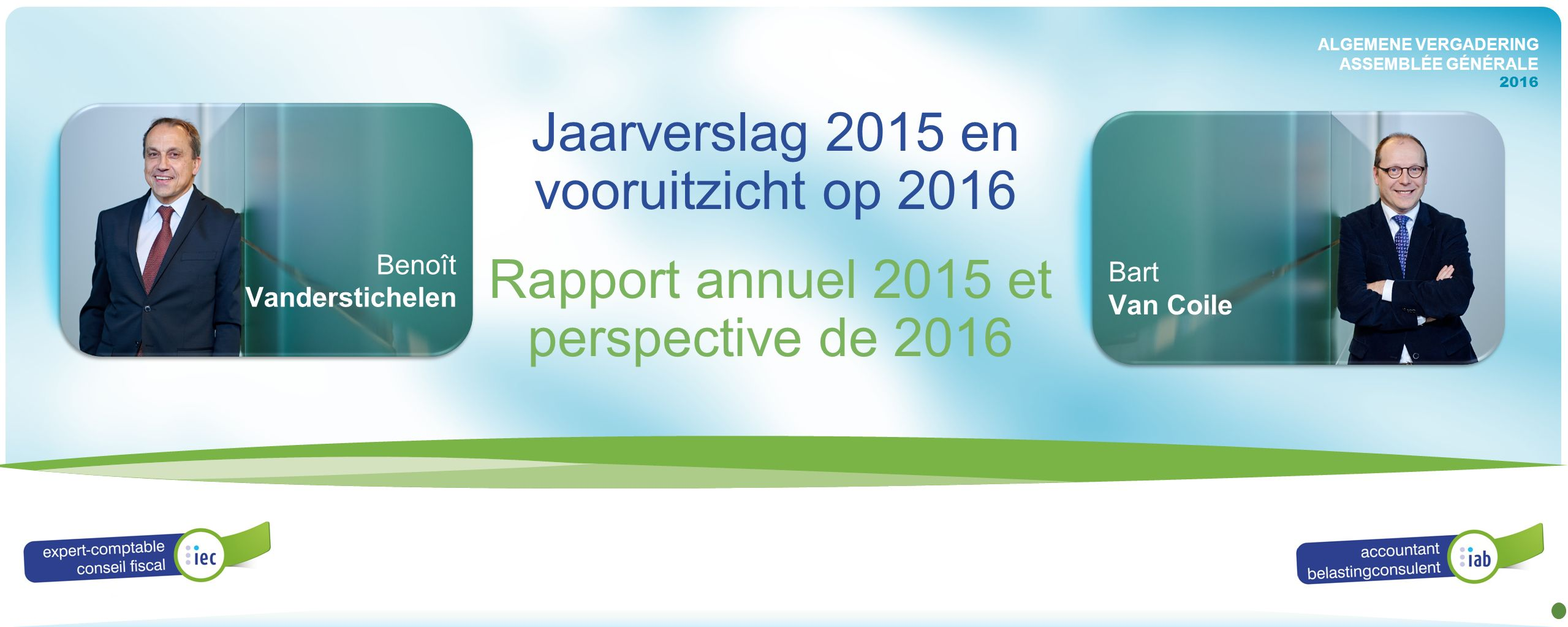 ALGEMENE VERGADERING ASSEMBLÉE GÉNÉRALE 2016 Rapport annuel 2015 et perspective de 2016 Benoît Vanderstichelen Bart Van Coile ALGEMENE VERGADERING ASSEMBLÉE GÉNÉRALE 2016 Jaarverslag 2015 en vooruitzicht op 2016