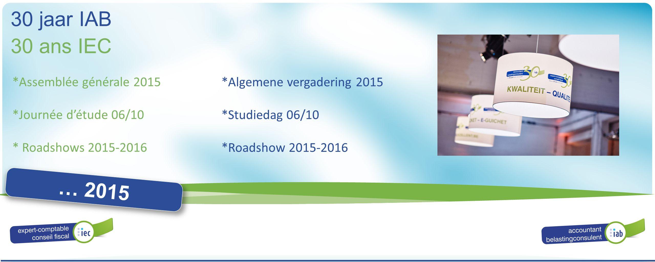 ALGEMENE VERGADERING ASSEMBLÉE GÉNÉRALE 2016 30 ans IEC 30 jaar IAB … 2015 *Assemblée générale 2015 *Journée d'étude 06/10 * Roadshows 2015-2016 *Alge