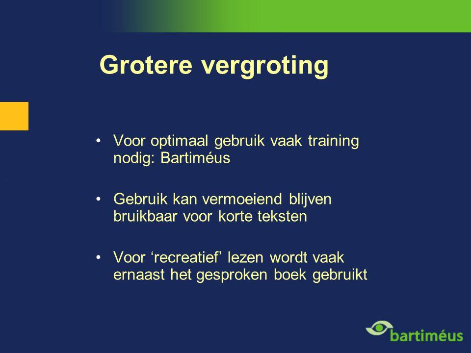 Grotere vergroting Voor optimaal gebruik vaak training nodig: Bartiméus Gebruik kan vermoeiend blijven bruikbaar voor korte teksten Voor 'recreatief'
