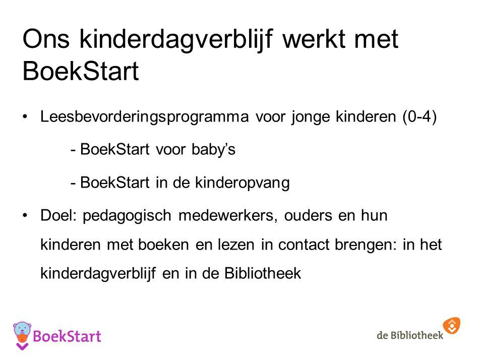 Ons kinderdagverblijf werkt met BoekStart Leesbevorderingsprogramma voor jonge kinderen (0-4) - BoekStart voor baby's - BoekStart in de kinderopvang Doel: pedagogisch medewerkers, ouders en hun kinderen met boeken en lezen in contact brengen: in het kinderdagverblijf en in de Bibliotheek
