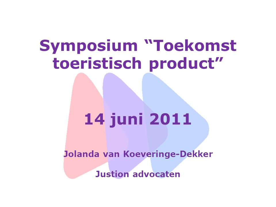 Symposium Toekomst toeristisch product 14 juni 2011 Jolanda van Koeveringe-Dekker Justion advocaten
