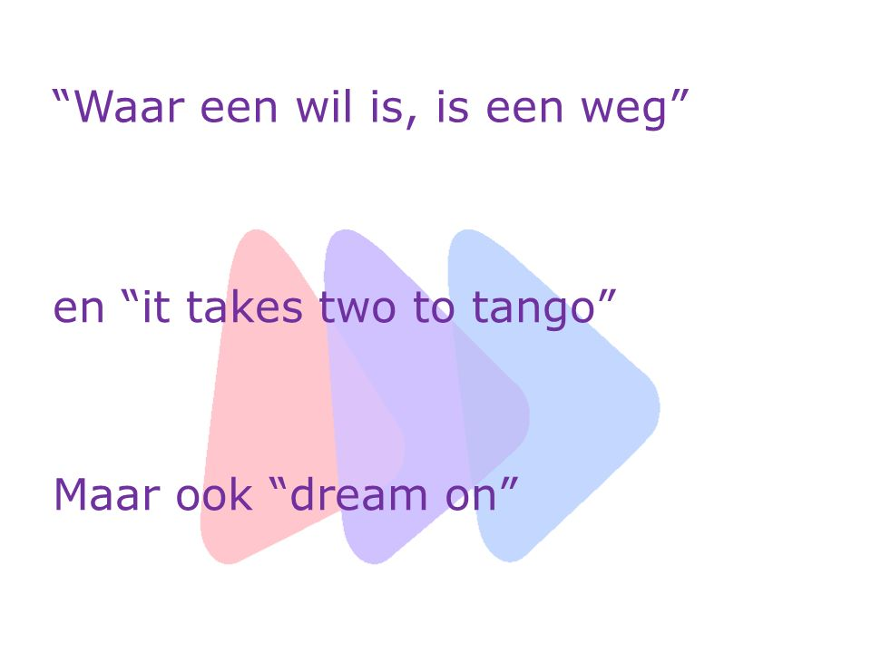 Waar een wil is, is een weg en it takes two to tango Maar ook dream on