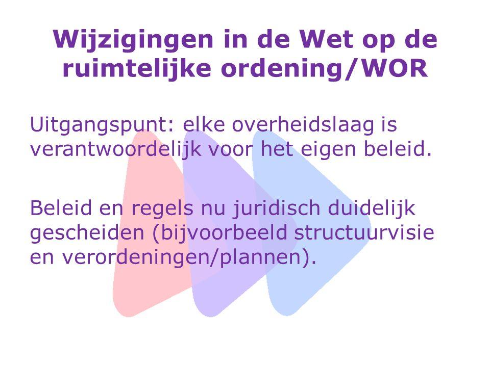Wijzigingen in de Wet op de ruimtelijke ordening/WOR Uitgangspunt: elke overheidslaag is verantwoordelijk voor het eigen beleid. Beleid en regels nu j