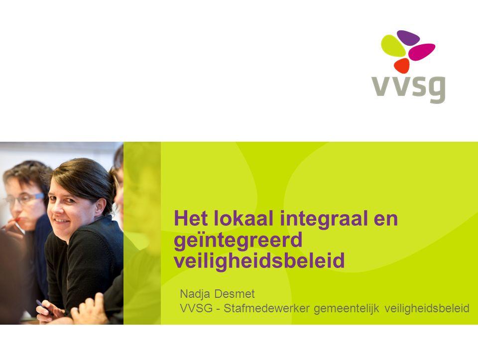 Het lokaal integraal en geïntegreerd veiligheidsbeleid Nadja Desmet VVSG - Stafmedewerker gemeentelijk veiligheidsbeleid