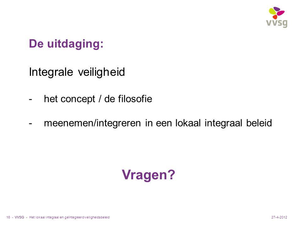 VVSG - Het lokaal integraal en geïntegreerd veiligheidsbeleid16 -27-4-2012 De uitdaging: Integrale veiligheid -het concept / de filosofie -meenemen/integreren in een lokaal integraal beleid Vragen