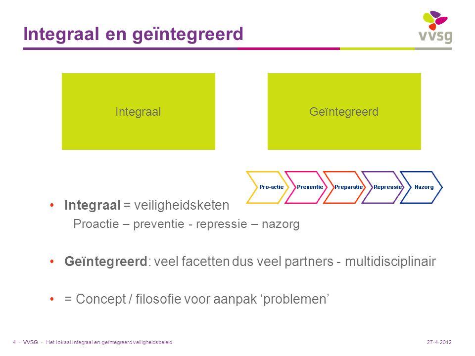 VVSG - Integraal en geïntegreerd Integraal = veiligheidsketen Proactie – preventie - repressie – nazorg Geïntegreerd: veel facetten dus veel partners