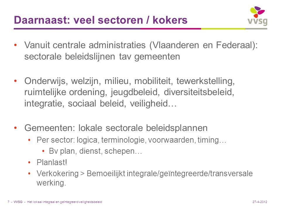VVSG - Daarnaast: veel sectoren / kokers Vanuit centrale administraties (Vlaanderen en Federaal): sectorale beleidslijnen tav gemeenten Onderwijs, welzijn, milieu, mobiliteit, tewerkstelling, ruimtelijke ordening, jeugdbeleid, diversiteitsbeleid, integratie, sociaal beleid, veiligheid… Gemeenten: lokale sectorale beleidsplannen Per sector: logica, terminologie, voorwaarden, timing… Bv plan, dienst, schepen… Planlast.