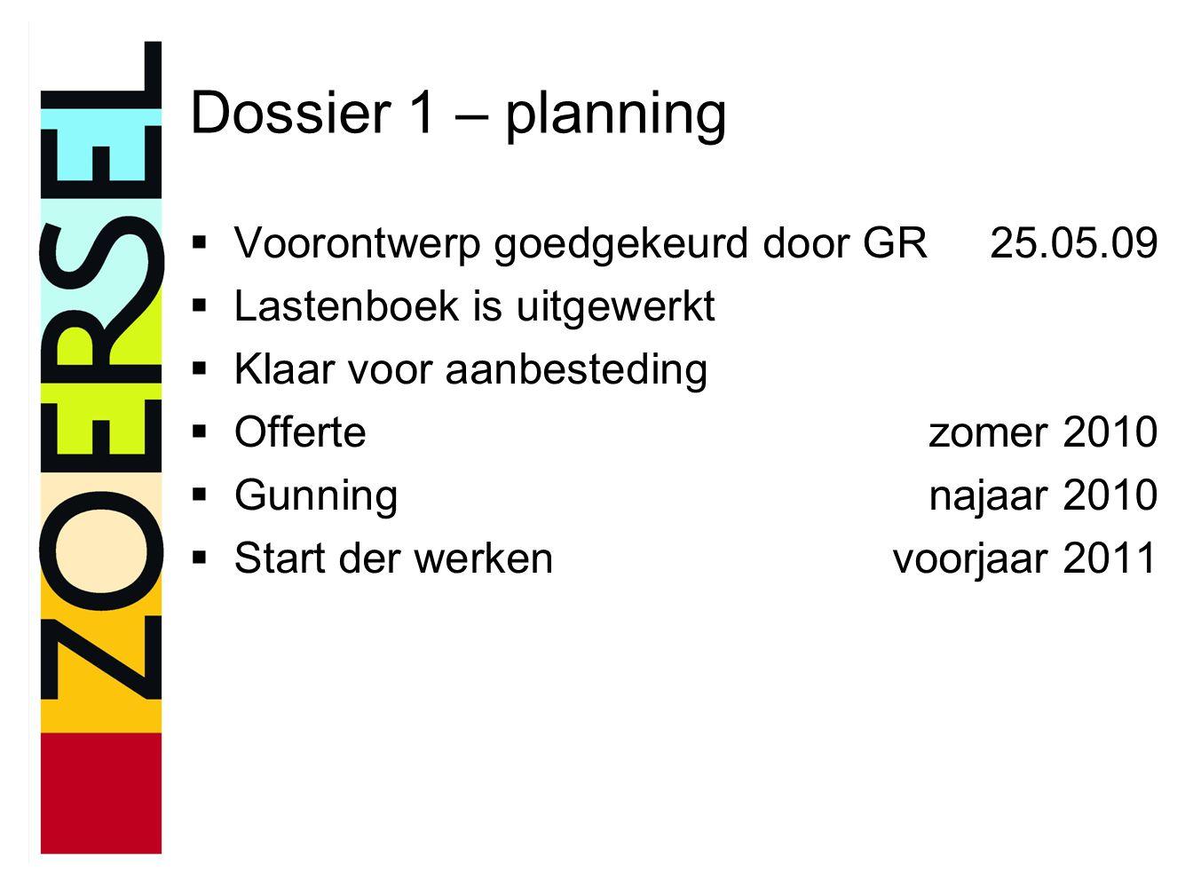 Dossier 1 – planning  Voorontwerp goedgekeurd door GR25.05.09  Lastenboek is uitgewerkt  Klaar voor aanbesteding  Offertezomer 2010  Gunningnajaar 2010  Start der werkenvoorjaar 2011