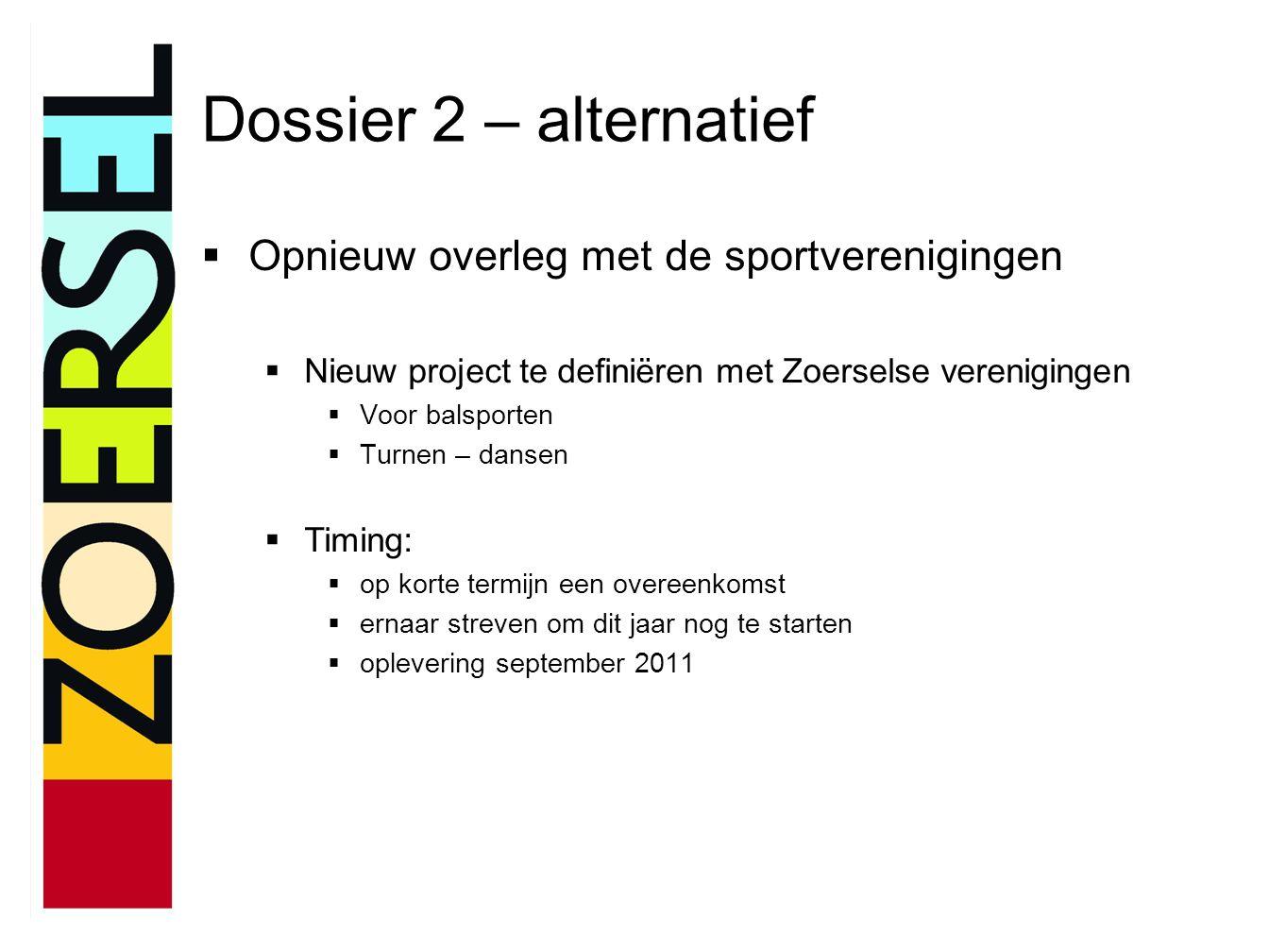 Dossier 2 – alternatief  Opnieuw overleg met de sportverenigingen  Nieuw project te definiëren met Zoerselse verenigingen  Voor balsporten  Turnen – dansen  Timing:  op korte termijn een overeenkomst  ernaar streven om dit jaar nog te starten  oplevering september 2011