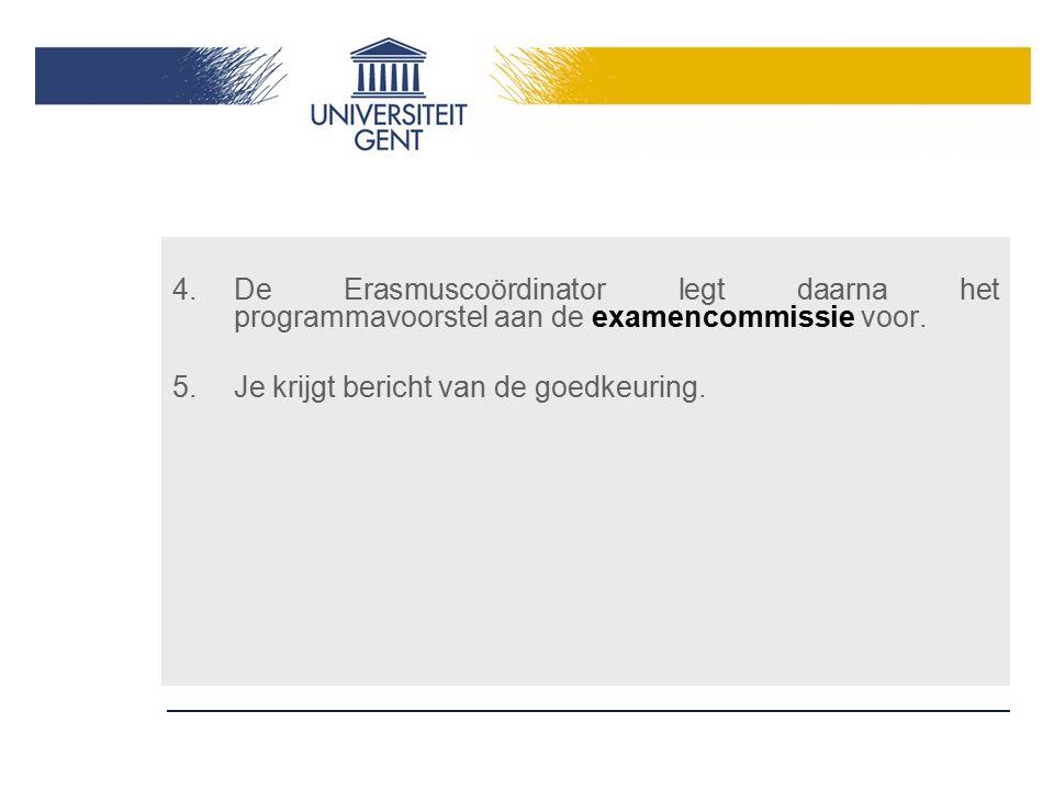 4.De Erasmuscoördinator legt daarna het programmavoorstel aan de examencommissie voor. 5.Je krijgt bericht van de goedkeuring.