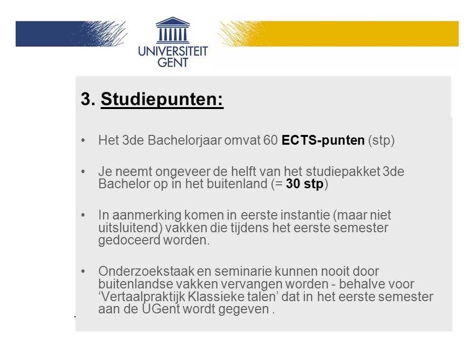 3. Studiepunten: Het 3de Bachelorjaar omvat 60 ECTS-punten (stp) Je neemt ongeveer de helft van het studiepakket 3de Bachelor op in het buitenland (=