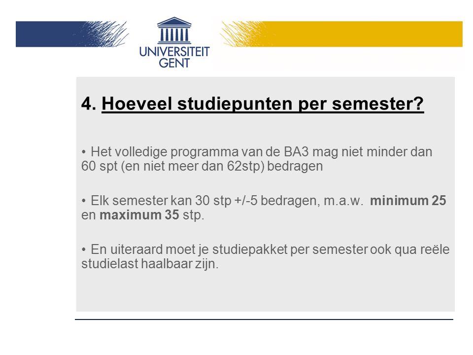 4. Hoeveel studiepunten per semester? Het volledige programma van de BA3 mag niet minder dan 60 spt (en niet meer dan 62stp) bedragen Elk semester kan