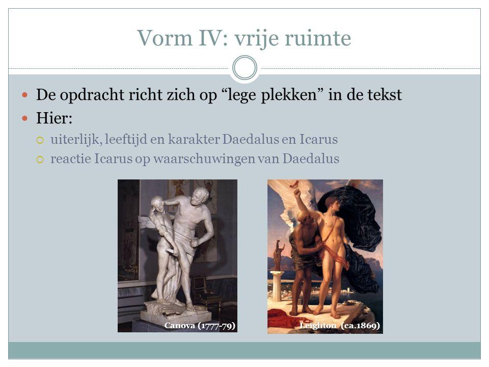 Vorm IV: vrije ruimte De opdracht richt zich op lege plekken in de tekst Hier:  uiterlijk, leeftijd en karakter Daedalus en Icarus  reactie Icarus op waarschuwingen van Daedalus Canova (1777-79) Leighton (ca.1869)