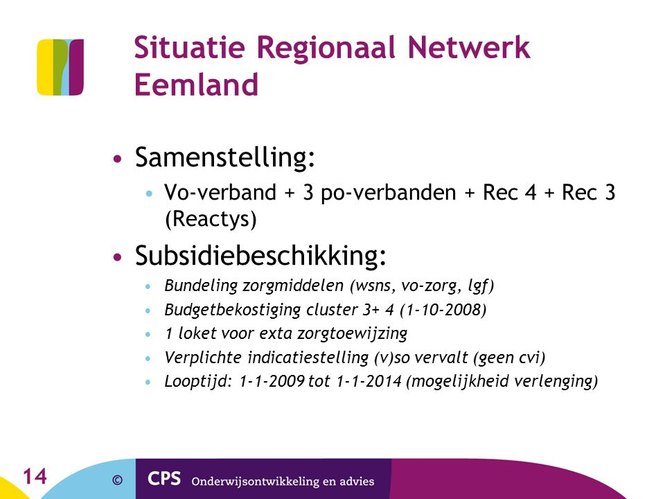 Situatie Regionaal Netwerk Eemland Samenstelling: Vo-verband + 3 po-verbanden + Rec 4 + Rec 3 (Reactys) Subsidiebeschikking: Bundeling zorgmiddelen (wsns, vo-zorg, lgf) Budgetbekostiging cluster 3+ 4 (1-10-2008) 1 loket voor exta zorgtoewijzing Verplichte indicatiestelling (v)so vervalt (geen cvi) Looptijd: 1-1-2009 tot 1-1-2014 (mogelijkheid verlenging) 14