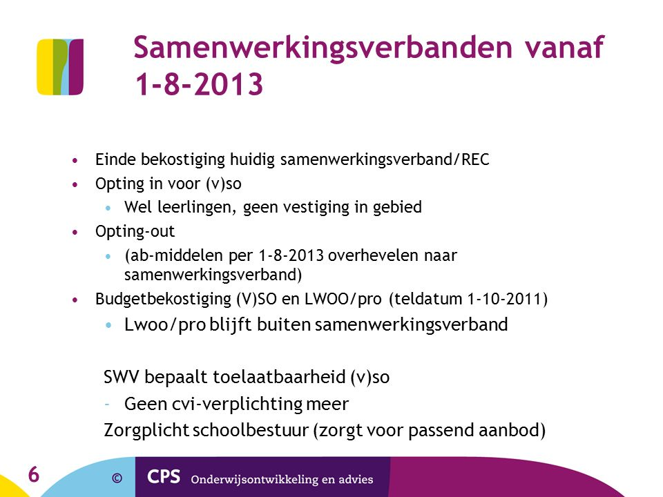 Samenwerkingsverbanden vanaf 1-8-2013 Einde bekostiging huidig samenwerkingsverband/REC Opting in voor (v)so Wel leerlingen, geen vestiging in gebied Opting-out (ab-middelen per 1-8-2013 overhevelen naar samenwerkingsverband) Budgetbekostiging (V)SO en LWOO/pro (teldatum 1-10-2011) Lwoo/pro blijft buiten samenwerkingsverband SWV bepaalt toelaatbaarheid (v)so -Geen cvi-verplichting meer Zorgplicht schoolbestuur (zorgt voor passend aanbod) 6