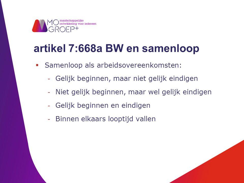 artikel 7:668a BW en samenloop  Samenloop als arbeidsovereenkomsten: - Gelijk beginnen, maar niet gelijk eindigen - Niet gelijk beginnen, maar wel ge