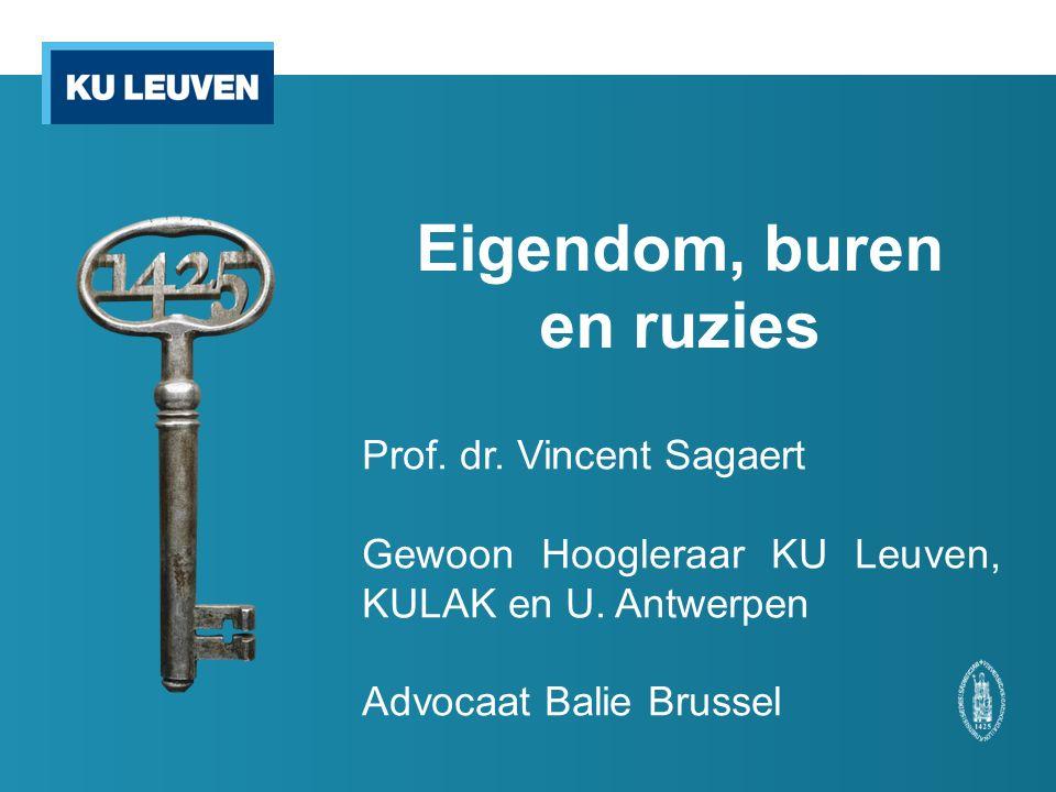 Eigendom, buren en ruzies Prof. dr. Vincent Sagaert Gewoon Hoogleraar KU Leuven, KULAK en U.