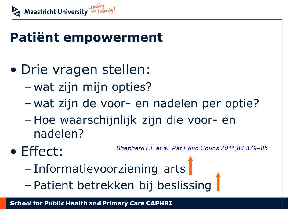 School for Public Health and Primary Care CAPHRI Patiënt empowerment Drie vragen stellen: –wat zijn mijn opties? –wat zijn de voor- en nadelen per opt