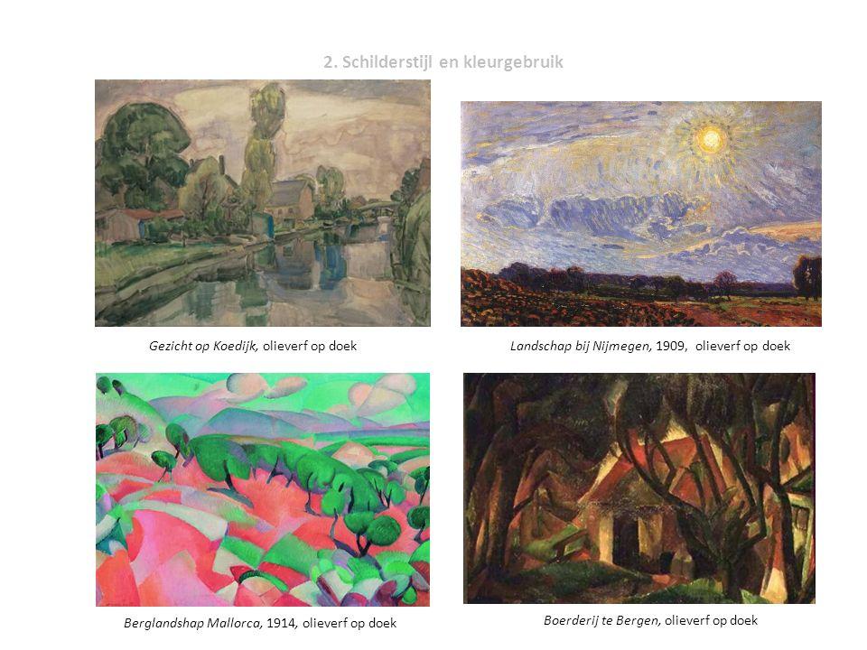 2. Schilderstijl en kleurgebruik Landschap bij Nijmegen, 1909, olieverf op doekGezicht op Koedijk, olieverf op doek Berglandshap Mallorca, 1914, oliev