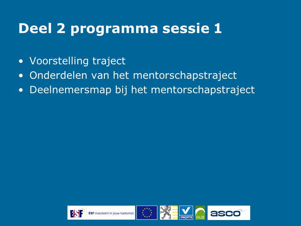 Deel 2 programma sessie 1 Voorstelling traject Onderdelen van het mentorschapstraject Deelnemersmap bij het mentorschapstraject