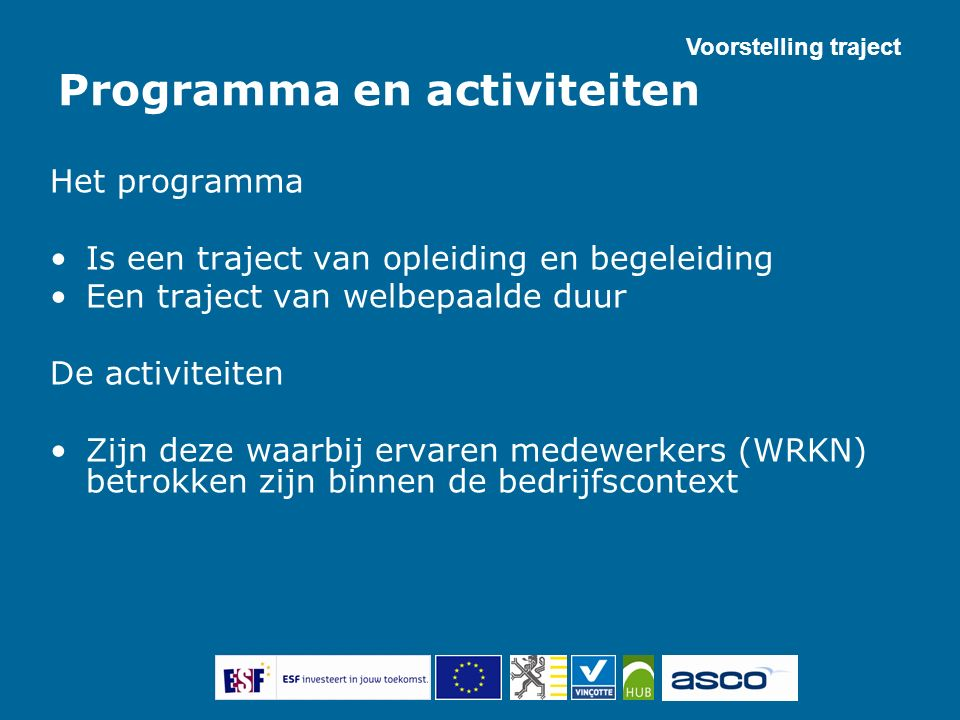 Programma en activiteiten Het programma Is een traject van opleiding en begeleiding Een traject van welbepaalde duur De activiteiten Zijn deze waarbij