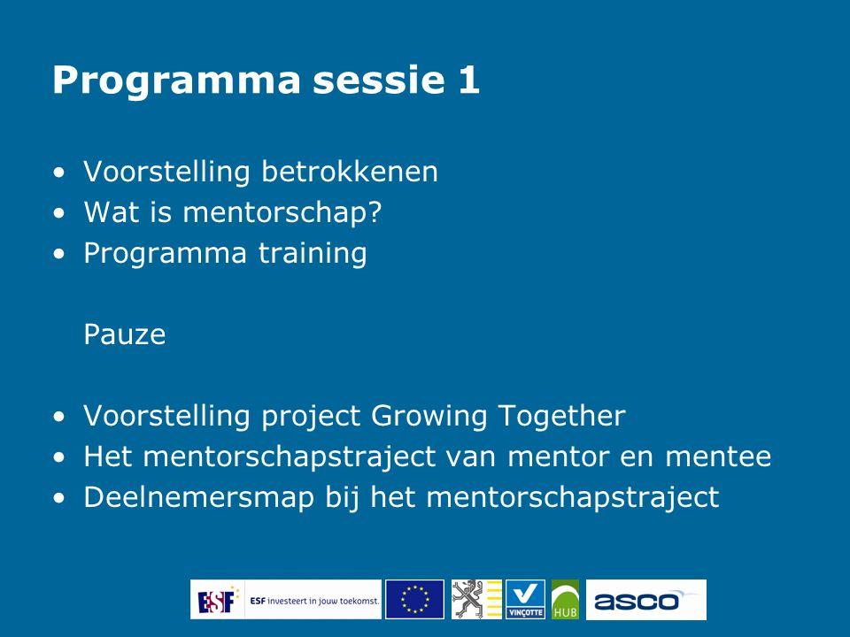 Programma sessie 1 Voorstelling betrokkenen Wat is mentorschap? Programma training Pauze Voorstelling project Growing Together Het mentorschapstraject