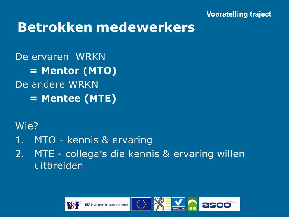 Betrokken medewerkers De ervaren WRKN = Mentor (MTO) De andere WRKN = Mentee (MTE) Wie? 1.MTO - kennis & ervaring 2.MTE - collega's die kennis & ervar
