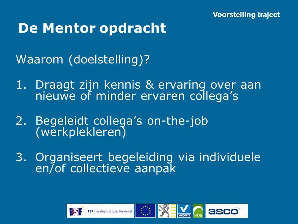 De Mentor opdracht Waarom (doelstelling)? 1.Draagt zijn kennis & ervaring over aan nieuwe of minder ervaren collega's 2.Begeleidt collega's on-the-job