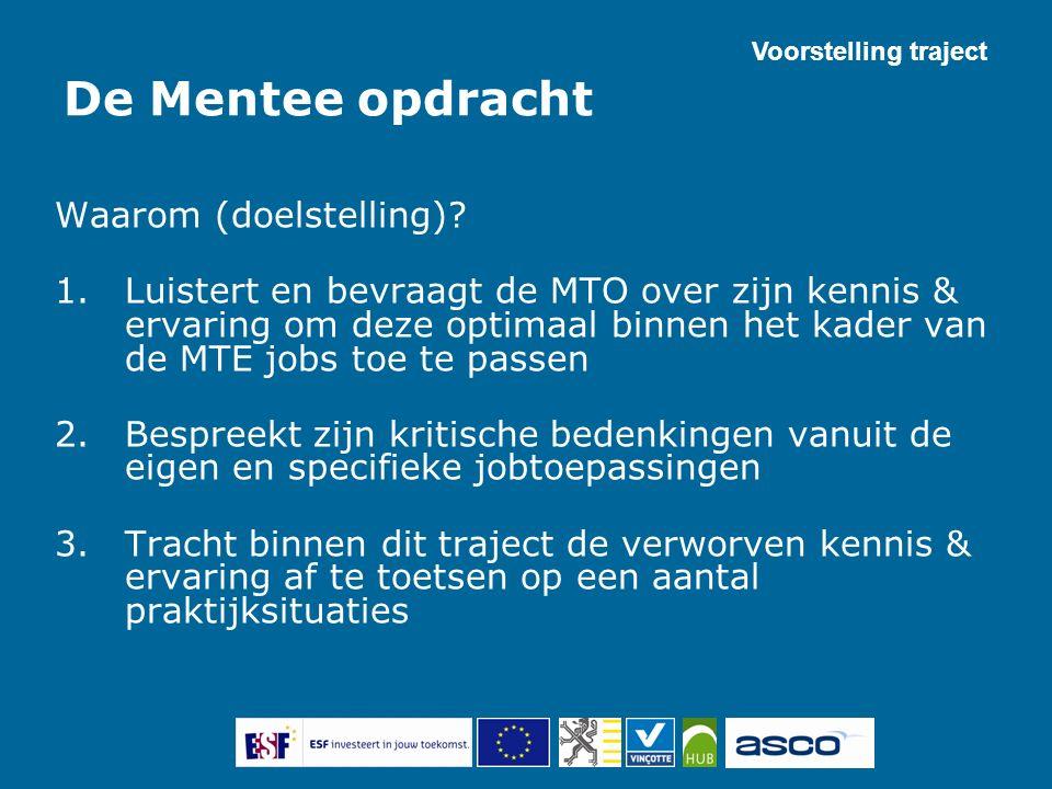 De Mentee opdracht Waarom (doelstelling)? 1.Luistert en bevraagt de MTO over zijn kennis & ervaring om deze optimaal binnen het kader van de MTE jobs