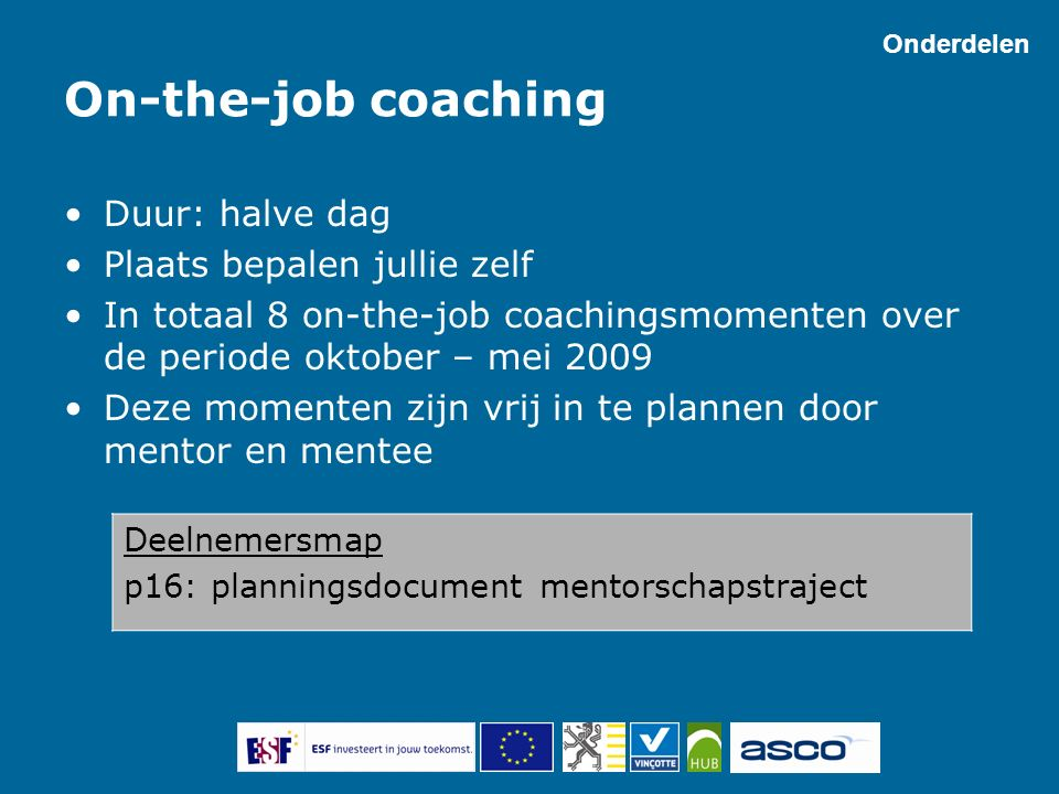 On-the-job coaching Duur: halve dag Plaats bepalen jullie zelf In totaal 8 on-the-job coachingsmomenten over de periode oktober – mei 2009 Deze moment