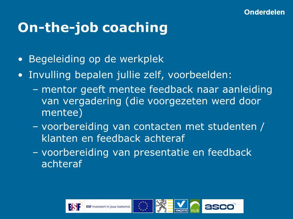 On-the-job coaching Begeleiding op de werkplek Invulling bepalen jullie zelf, voorbeelden: –mentor geeft mentee feedback naar aanleiding van vergaderi