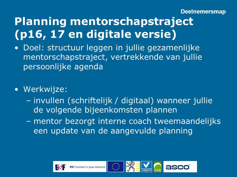 Planning mentorschapstraject (p16, 17 en digitale versie) Doel: structuur leggen in jullie gezamenlijke mentorschapstraject, vertrekkende van jullie p