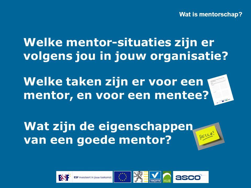 Welke mentor-situaties zijn er volgens jou in jouw organisatie? Wat is mentorschap? Welke taken zijn er voor een mentor, en voor een mentee? Wat zijn