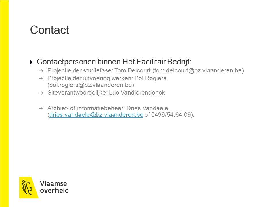 Contact Contactpersonen binnen Het Facilitair Bedrijf: Projectleider studiefase: Tom Delcourt (tom.delcourt@bz.vlaanderen.be) Projectleider uitvoering werken: Pol Rogiers (pol.rogiers@bz.vlaanderen.be) Siteverantwoordelijke: Luc Vandierendonck Archief- of informatiebeheer: Dries Vandaele, (dries.vandaele@bz.vlaanderen.be of 0499/54.64.09).