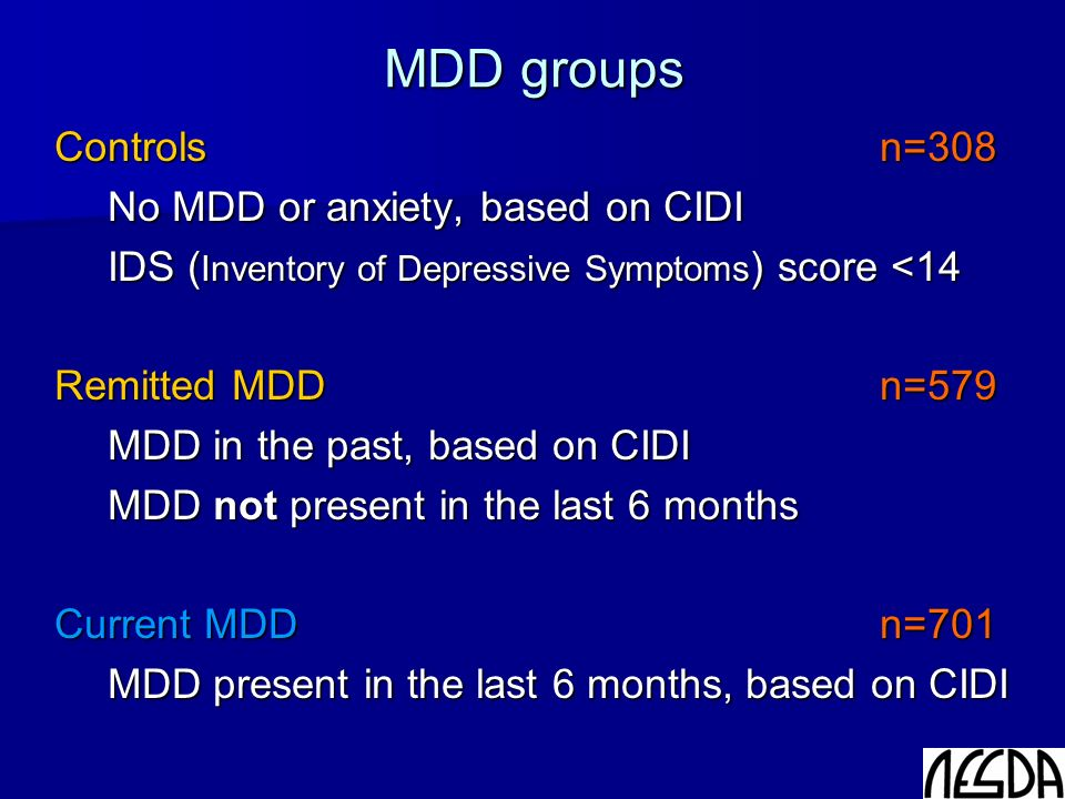 MDD groups Controls n=308 No MDD or anxiety, based on CIDI IDS ( Inventory of Depressive Symptoms ) score <14 Remitted MDD n=579 MDD in the past, based on CIDI MDD not present in the last 6 months Current MDD n=701 MDD present in the last 6 months, based on CIDI