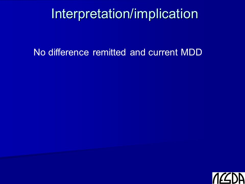 Interpretation/implication No difference remitted and current MDD:  Trait vs state - Biological vulnerability - 'Scar-effect' Further research?