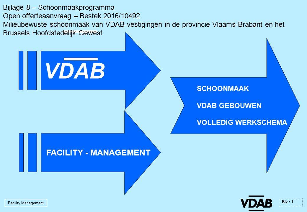 Facility Management Blz : 1 FACILITY - MANAGEMENT SCHOONMAAK VDAB GEBOUWEN VOLLEDIG WERKSCHEMA VDAB Bijlage 8 – Schoonmaakprogramma Open offerteaanvraag – Bestek 2016/10492 Milieubewuste schoonmaak van VDAB-vestigingen in de provincie Vlaams-Brabant en het Brussels Hoofdstedelijk Gewest