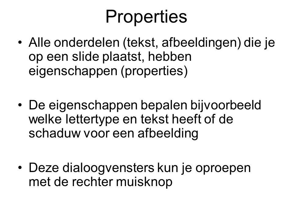Properties Alle onderdelen (tekst, afbeeldingen) die je op een slide plaatst, hebben eigenschappen (properties) De eigenschappen bepalen bijvoorbeeld welke lettertype en tekst heeft of de schaduw voor een afbeelding Deze dialoogvensters kun je oproepen met de rechter muisknop