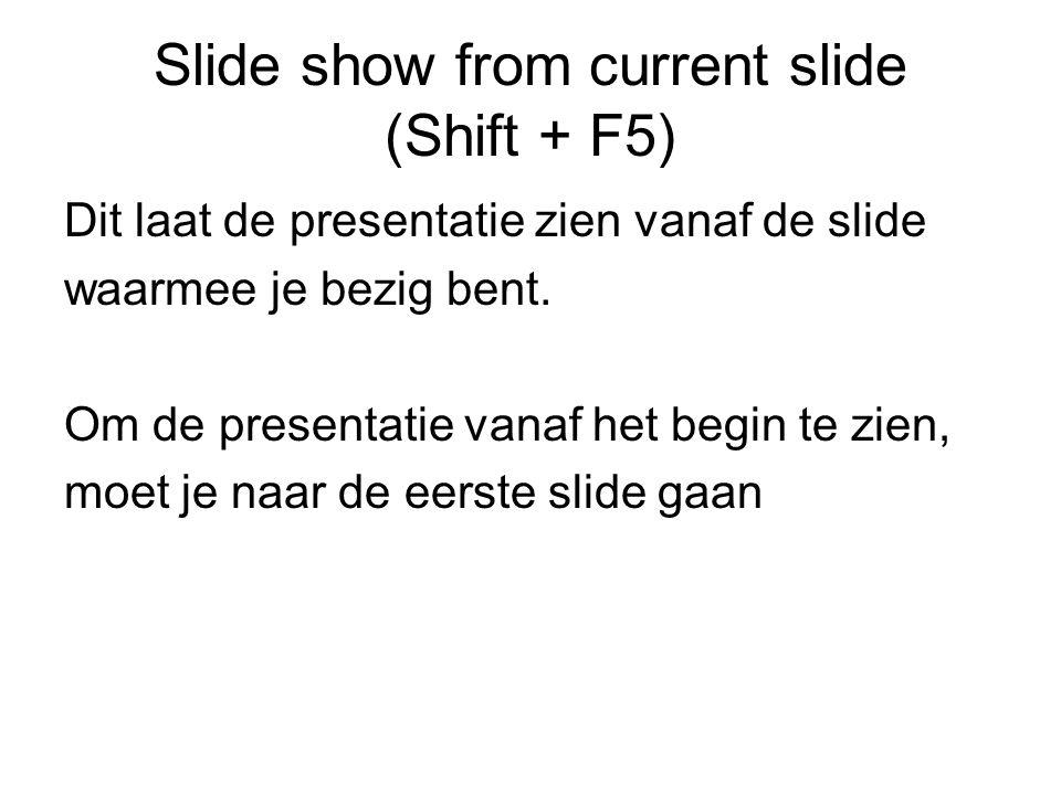 Slide show from current slide (Shift + F5) Dit laat de presentatie zien vanaf de slide waarmee je bezig bent.