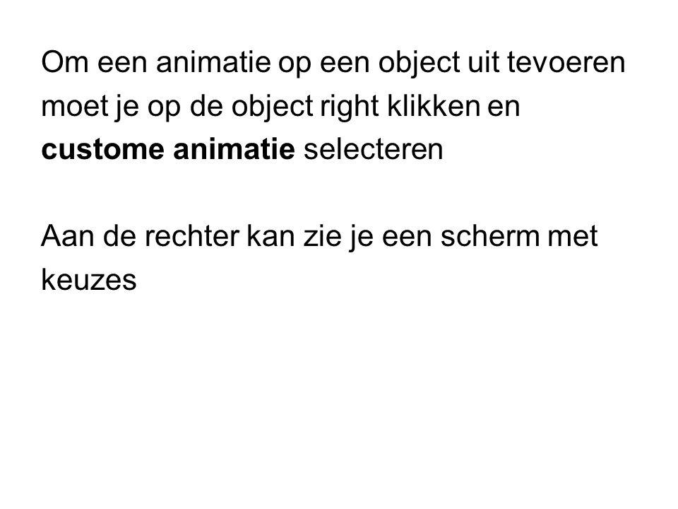 Om een animatie op een object uit tevoeren moet je op de object right klikken en custome animatie selecteren Aan de rechter kan zie je een scherm met keuzes