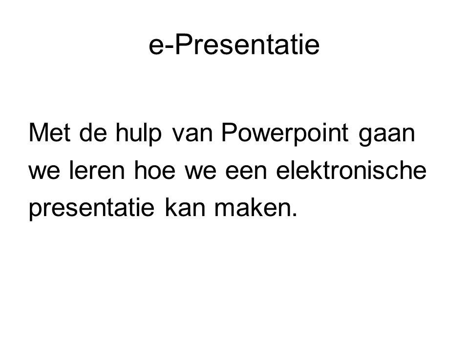 e-Presentatie Met de hulp van Powerpoint gaan we leren hoe we een elektronische presentatie kan maken.