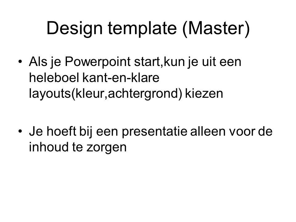 Design template (Master) Als je Powerpoint start,kun je uit een heleboel kant-en-klare layouts(kleur,achtergrond) kiezen Je hoeft bij een presentatie alleen voor de inhoud te zorgen