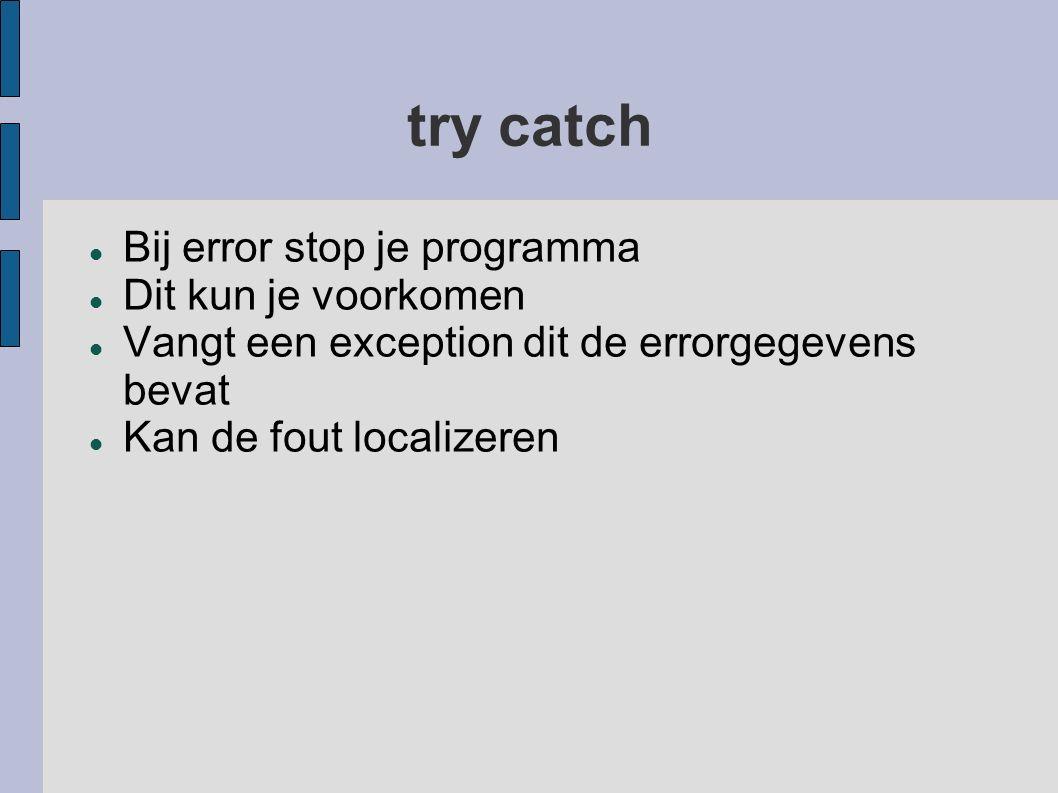 try catch Bij error stop je programma Dit kun je voorkomen Vangt een exception dit de errorgegevens bevat Kan de fout localizeren