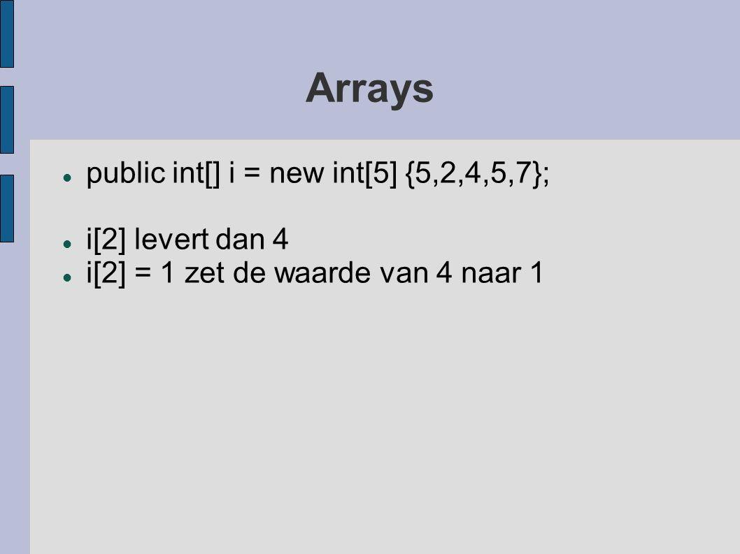 Arrays public int[] i = new int[5] {5,2,4,5,7}; i[2] levert dan 4 i[2] = 1 zet de waarde van 4 naar 1