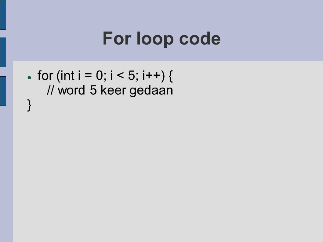 For loop code for (int i = 0; i < 5; i++) { // word 5 keer gedaan }